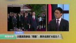 """时事看台: 川普派员参加""""带路"""" ,默许北京扩大实力?"""