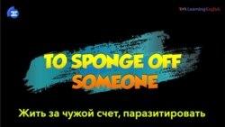 «Английский за минуту»: To Sponge off Someone – жить за чужой счет