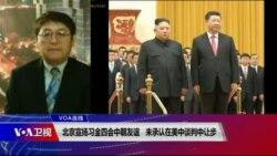 VOA连线(叶兵):北京宣扬习金四会中朝友谊 未承认在美中谈判中让步