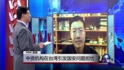 VOA连线:中资机构在台湾引发国安问题担忧