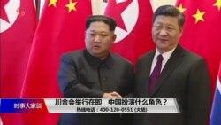 时事大家谈:川金会举行在即,中国扮演什么角色?