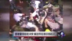 香港警民彻夜冲突 解放军驻港总部起火