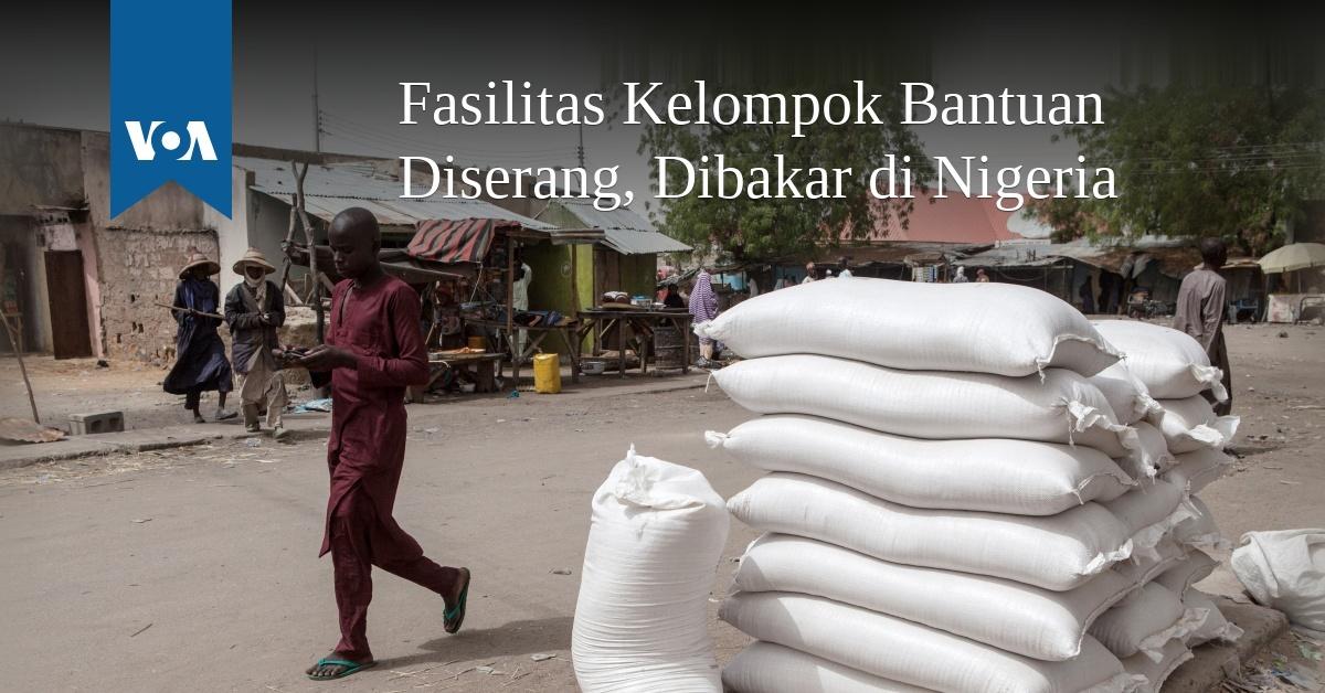 Fasilitas Kelompok Bantuan Diserang, Dibakar di Nigeria