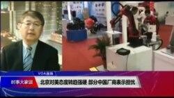 VOA连线(叶兵):北京对美态度转趋强硬 部分中国厂商表示担忧