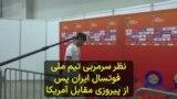 نظر بازیکنان و سرمربی تیم ملی فوتسال ایران پس از برد ۴ بر ۲ مقابل تیم ملی آمریکا