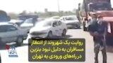روایت یک شهروند از انتظار مسافران به دلیل نبود بنزین در راههای ورودی به تهران