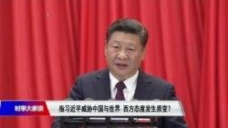 时事大家谈:指习近平威胁中国与世界,西方态度发生质变?