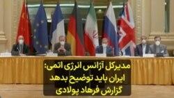 مدیرکل آژانس انرژی اتمی: ایران باید توضیح بدهد؛ گزارش فرهاد پولادی