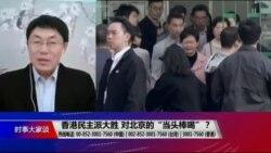"""时事大家谈:香港民主派大胜,对北京的""""当头棒喝""""?"""
