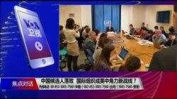 焦点对话:中国候选人落败,国际组织成美中角力新战线?
