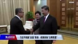 焦点对话:习近平铁腕改造香港 战狼剑指五眼联盟