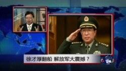 焦点对话:徐才厚翻船,解放军大震撼?