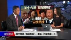 """海峡论谈:美中台港""""双层赛局"""" 谁陷""""囚徒困境""""?"""