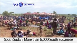VOA60 World PM - More than 6,000 South Sudanese refugees flee amid violence in several South Sudanese towns