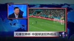 焦点对话:无缘世界杯,中国球迷狂热观战