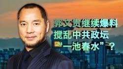 """时事大家谈:郭文贵继续爆料,搅乱中共政坛""""一池春水""""?"""