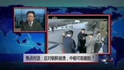 焦点对话:应对朝鲜崩溃,中朝可能翻脸?