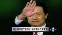 VOA连线:周永康涉嫌严重违纪 中纪委今立案审查