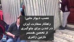 نصب دیوار حلبی! راهکار سفارت جمهوری اسلامی در لندن برای جلوگیری از تحصن همسر نازنین زاغری