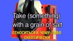 «Английский за минуту» - Take something with a grain of salt - Относиться к чему-либо скептически