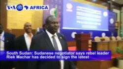 VOA60 Africa - South Sudan Rebel Leader Changes Course, Agrees to Sign Peace Deal