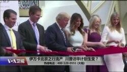 时事大家谈:伊万卡北京之行流产,川普访华计划生变?