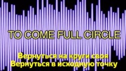 Английский за минуту - To come full circle - Вернуться на круги своя