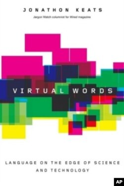 "WIRED magazine's Jargon Watch editor Jonathon Keats attempts to guides us the through the thicket of emerging terms in his book, ""Virtual Words."""