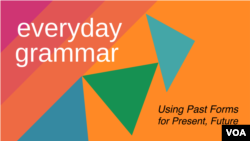 Everyday Grammar: Using Past Forms to Describe Present and Future