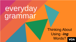 Everyday Grammar: Thinking About Using -ing Words?