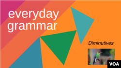 Everyday Grammar: Diminutives Make Many Things Smaller