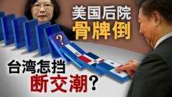 海峡论谈:美国后院骨牌倒 台湾怎挡断交潮?