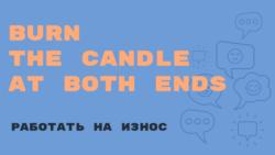 «Английский за минуту»: Burn the Candle at Both Ends – работать на износ