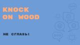 «Английский за минуту»: Knock on Wood – стучать по дереву