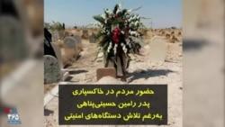حضور مردم در خاکسپاری پدر رامین حسینیپناهی بهرغم تلاش دستگاههای امنیتی