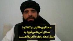 سخنگوی طالبان در گفتگو با صدای آمریکا میگوید به دنبال ایجاد رابطه با آمریکا هستند
