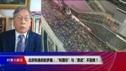 """时事大家谈:北京和港府的梦魇:""""和理非""""与""""勇武""""不割席?"""