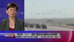 """海峡论谈:习近平""""八一""""阅兵 任内解决台湾问题?"""