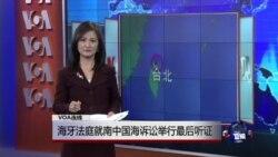 VOA连线:海牙法庭就南中国海诉讼举行最后听证
