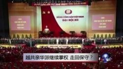 时事大家谈:越共亲华派继续掌权,走回保守?