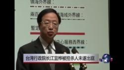 VOA连线:台湾行政院长江宜桦被控杀人未遂出庭