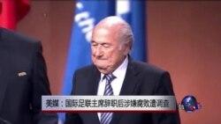 美媒:国际足联主席辞职后涉嫌腐败遭调查