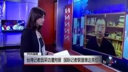 VOA连线:台湾记者因采访遭拘留 国际记者联盟表达关切
