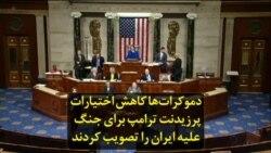 دموکراتها کاهش اختیارات پرزیدنت ترامپ برای جنگ علیه ایران را تصویب کردند