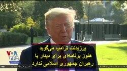 پرزیدنت ترامپ میگوید هنوز برنامهای برای دیدار با رهبران جمهوری اسلامی در نیویورک ندارد