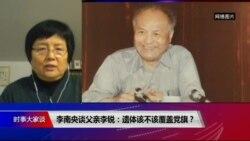 时事大家谈:李南央谈父亲李锐:遗体该不该覆盖中共党旗?
