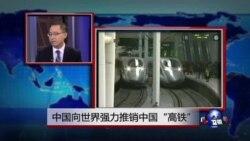 """时事看台:中国向世界强力推销中国""""高铁"""""""