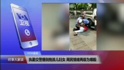 VOA连线(胡星斗):执勤交警撂倒抱孩儿妇女 网民情绪两极为哪般