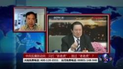 """时事大家谈:只打""""新老虎"""",放过""""老老虎"""":中共反腐新动向?"""