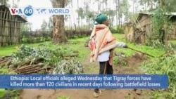 VOA60 World- Local officials alleged Wednesday that Tigray forces have killed more than 120 civilians in recent days
